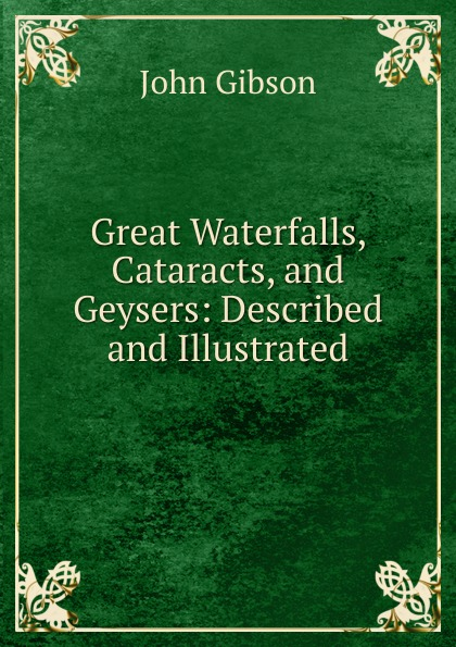 Great Waterfalls, Cataracts, and Geysers: Described and Illustrated