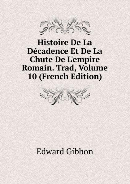 Edward Gibbon Histoire De La Decadence Et De La Chute De L.empire Romain. Trad, Volume 10 (French Edition)