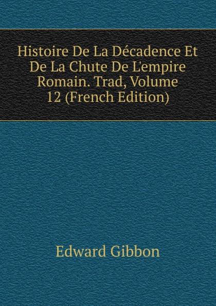Edward Gibbon Histoire De La Decadence Et De La Chute De L.empire Romain. Trad, Volume 12 (French Edition)