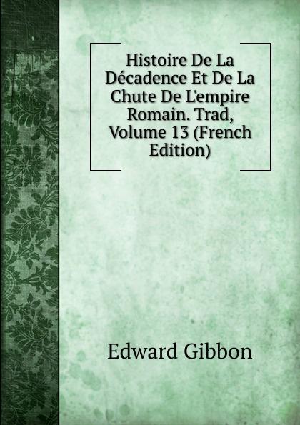 Edward Gibbon Histoire De La Decadence Et De La Chute De L.empire Romain. Trad, Volume 13 (French Edition)