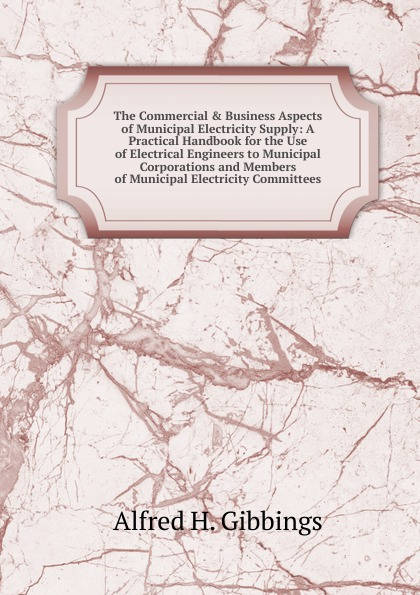 The Commercial . Business Aspects of Municipal Electricity Supply: A Practical Handbook for the Use of Electrical Engineers to Municipal Corporations and Members of Municipal Electricity Committees