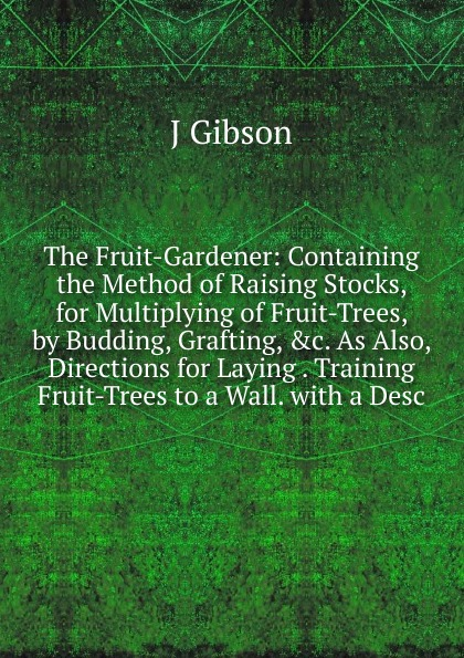 J Gibson The Fruit-Gardener: Containing the Method of Raising Stocks, for Multiplying of Fruit-Trees, by Budding, Grafting, .c. As Also, Directions for Laying . Training Fruit-Trees to a Wall. with a Desc kate outdoor forest fotografico photo painted backdrops broken wooden chair autumn photography background with fruit trees