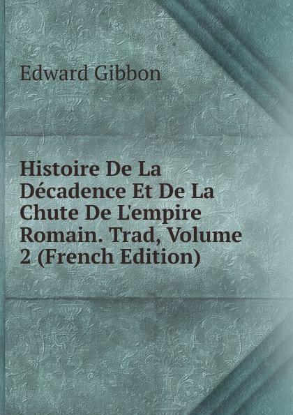 Edward Gibbon Histoire De La Decadence Et De La Chute De L.empire Romain. Trad, Volume 2 (French Edition)
