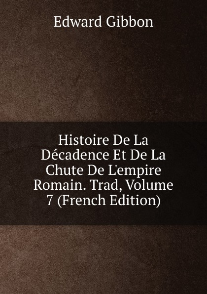 Edward Gibbon Histoire De La Decadence Et De La Chute De L.empire Romain. Trad, Volume 7 (French Edition)