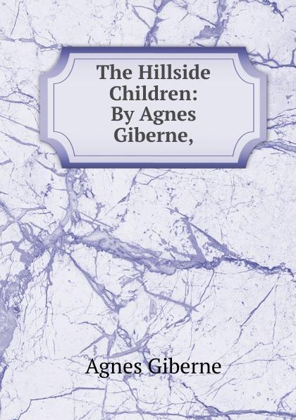 Giberne Agnes The Hillside Children: By Agnes Giberne, rylko by agnes