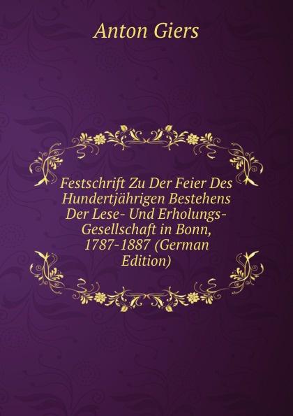 Anton Giers Festschrift Zu Der Feier Des Hundertjahrigen Bestehens Der Lese- Und Erholungs-Gesellschaft in Bonn, 1787-1887 (German Edition) азимов айзек курсанты академии