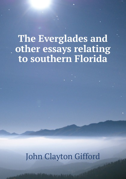 John Clayton Gifford The Everglades and other essays relating to southern Florida bellett john gifford the patriarchs