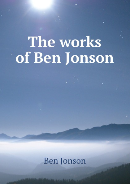Ben Jonson The works of Ben Jonson