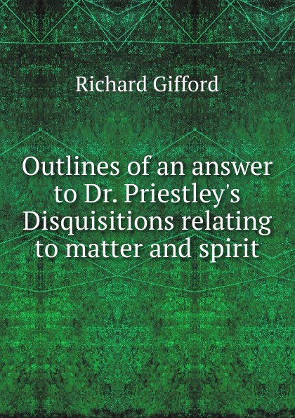 Richard Gifford Outlines of an answer to Dr. Priestley.s Disquisitions relating to matter and spirit цена в Москве и Питере