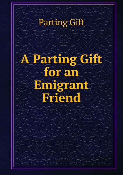 Parting Gift A Parting Gift for an Emigrant Friend mary calmes parting shot