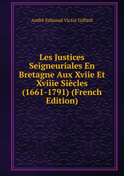 André Edmond Victor Giffard Les Justices Seigneuriales En Bretagne Aux Xviie Et Xviiie Siecles (1661-1791) (French Edition) edmond pilon paul et victor margueritte classic reprint