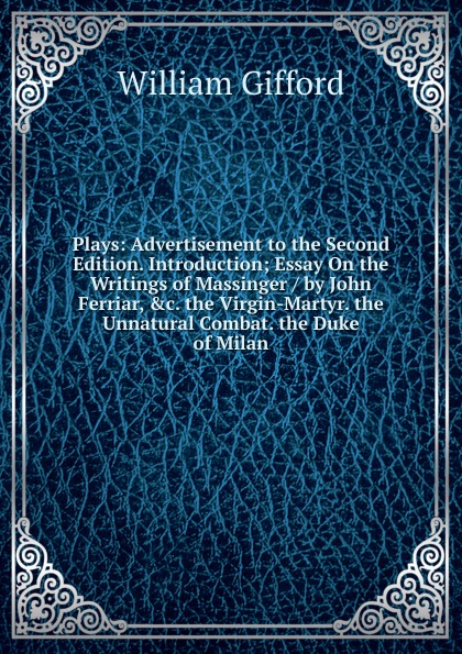 William Gifford Plays: Advertisement to the Second Edition. Introduction; Essay On the Writings of Massinger / by John Ferriar, .c. the Virgin-Martyr. the Unnatural Combat. the Duke of Milan bellett john gifford the patriarchs