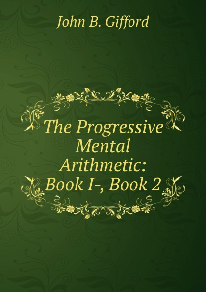 John B. Gifford The Progressive Mental Arithmetic: Book I-, Book 2 bellett john gifford the patriarchs