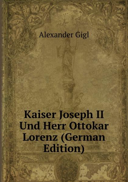 Alexander Gigl Kaiser Joseph II Und Herr Ottokar Lorenz (German Edition) ottokar schupp hurdy gurdy