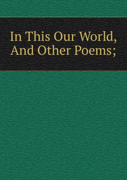 In This Our World, And Other Poems;