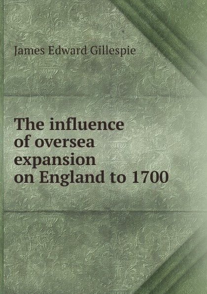 James Edward Gillespie The influence of oversea expansion on England to 1700