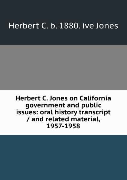 Herbert C. b. 1880. ive Jones Herbert C. Jones on California government and public issues: oral history transcript / and related material, 1957-1958 herbert meussling der schiffsinnenausbau 1957