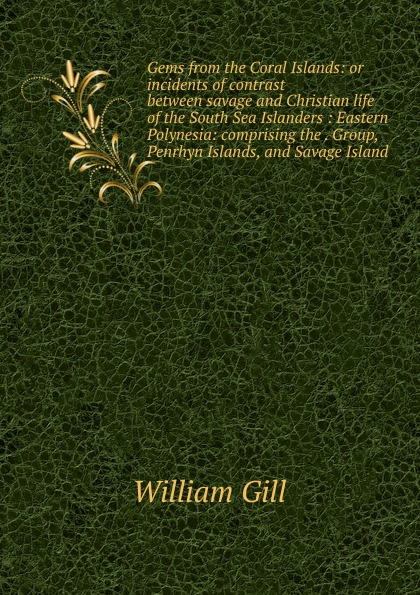 William Gill Gems from the Coral Islands: or incidents of contrast between savage and Christian life of the South Sea Islanders : Eastern Polynesia: comprising the . Group, Penrhyn Islands, and Savage Island