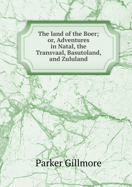 цена на Gillmore Parker The land of the Boer; or, Adventures in Natal, the Transvaal, Basutoland, and Zululand