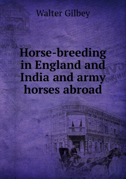 Gilbey Walter Horse-breeding in England and India and army horses abroad gilbey walter horses past and present