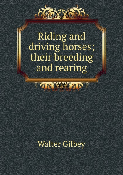 Gilbey Walter Riding and driving horses; their breeding and rearing gilbey walter horses past and present