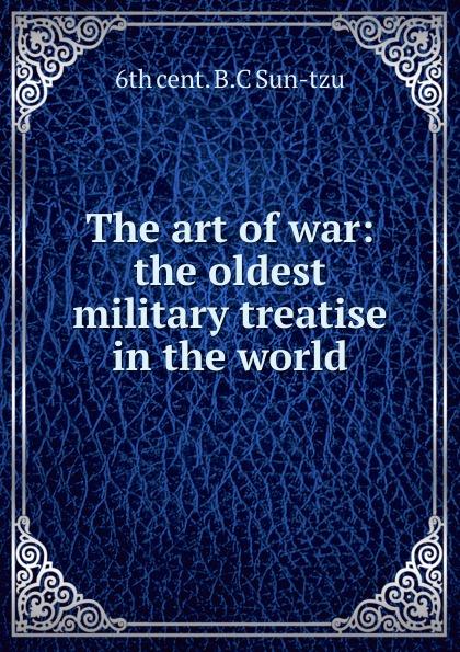 6th cent. B.C Sun-tzu The art of war: the oldest military treatise in the world sun tzu the art of war