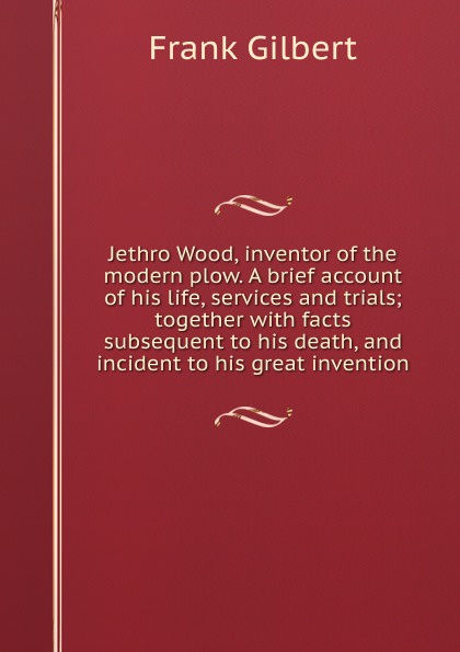 Frank Gilbert Jethro Wood, inventor of the modern plow. A brief account his life, services and trials; together with facts subsequent to death, incident great invention