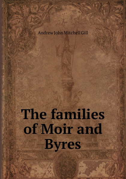 Andrew John Mitchell Gill The families of Moir and Byres