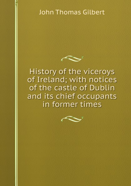 John Thomas Gilbert History of the viceroys Ireland; with notices castle Dublin and its chief occupants in former times