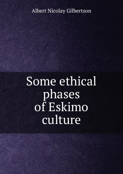 Albert Nicolay Gilbertson Some ethical phases of Eskimo culture
