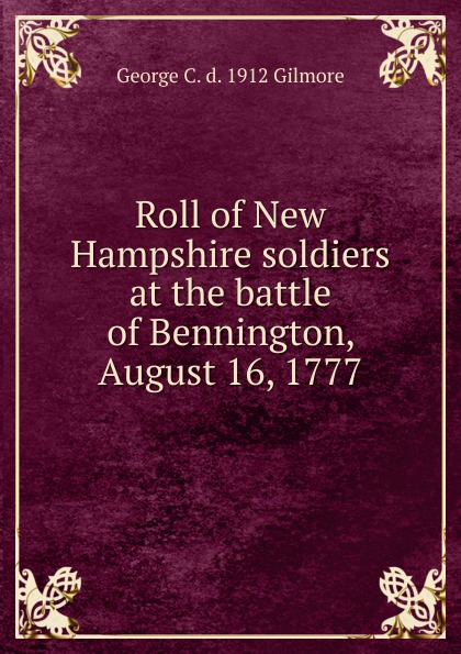 George C. d. 1912 Gilmore Roll of New Hampshire soldiers at the battle Bennington, August 16, 1777