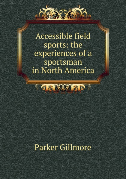 Gillmore Parker Accessible field sports: the experiences of a sportsman in North America