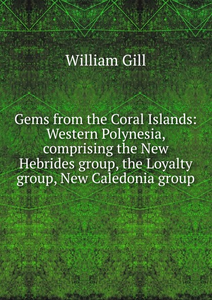 William Gill Gems from the Coral Islands: Western Polynesia, comprising New Hebrides group, Loyalty Caledonia group