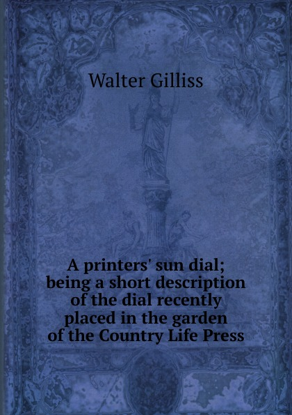 Walter Gilliss A printers. sun dial; being a short description of the dial recently placed in the garden of the Country Life Press redeeming the dial