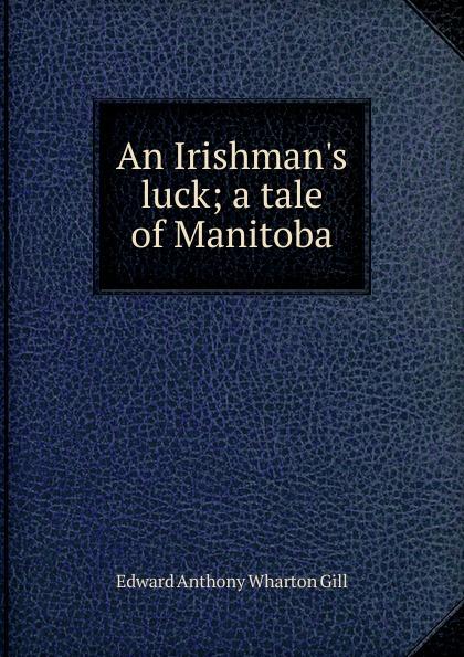 Edward Anthony Wharton Gill An Irishman.s luck; a tale of Manitoba