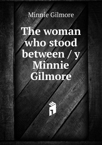 Minnie Gilmore The woman who stood between / y