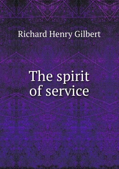 Richard Henry Gilbert The spirit of service