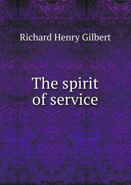 Richard Henry Gilbert The spirit of service