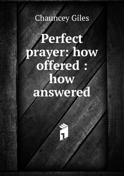 Chauncey Giles Perfect prayer: how offered : answered