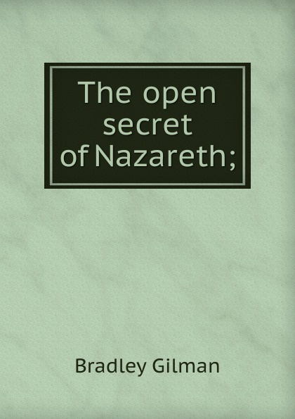 Bradley Gilman The open secret of Nazareth;