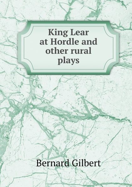 Bernard Gilbert King Lear at Hordle and other rural plays