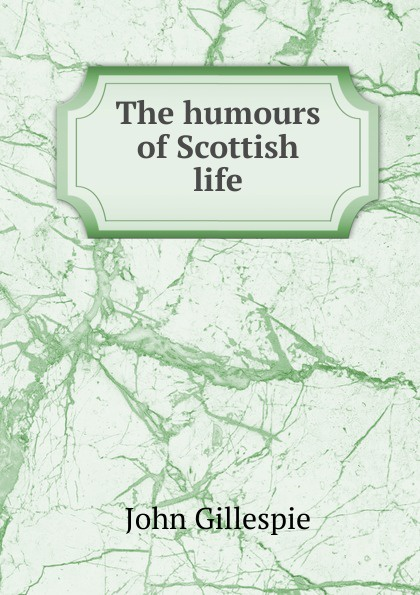 John Gillespie The humours of Scottish life