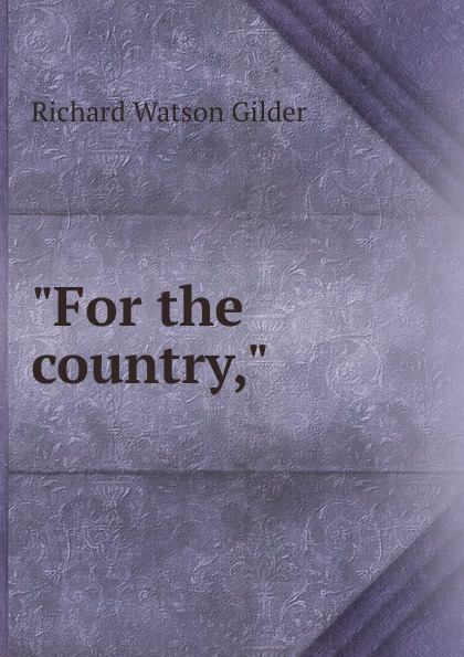 Gilder Richard Watson For the country,