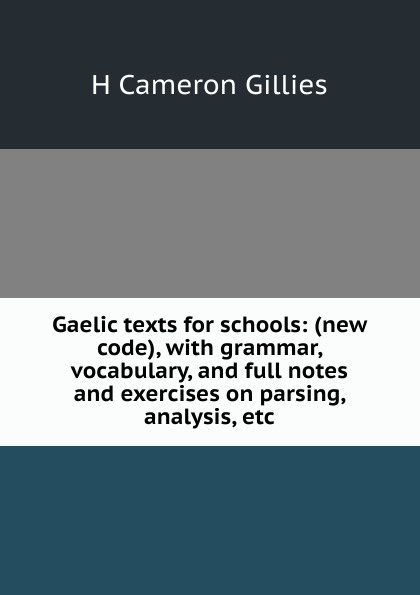 H Cameron Gillies Gaelic texts for schools: (new code), with grammar, vocabulary, and full notes exercises on parsing, analysis, etc