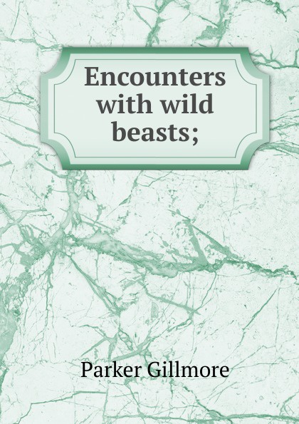 Gillmore Parker Encounters with wild beasts;