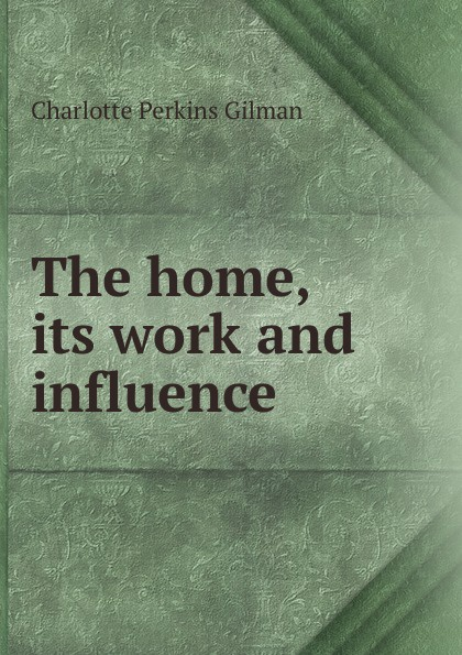Charlotte Perkins Gilman The home, its work and influence