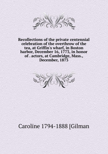 Caroline 1794-1888 [Gilman Recollections of the private centennial celebration overthrow tea, at G wharf, in Boston harbor, December 16, 1773, honor . actors, Cambridge, Mass., December, 1873