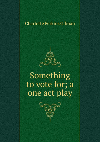 Charlotte Perkins Gilman Something to vote for; a one act play gilman charlotte perkins herland