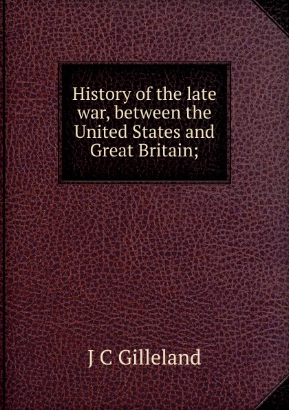 J C Gilleland History of the late war, between the United States and Great Britain;
