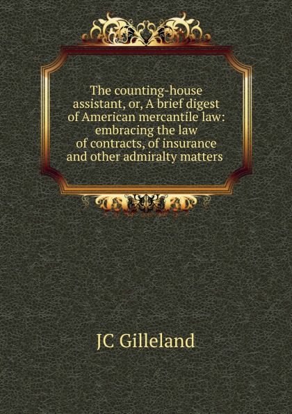 JC Gilleland The counting-house assistant, or, A brief digest of American mercantile law: embracing the law of contracts, of insurance and other admiralty matters .